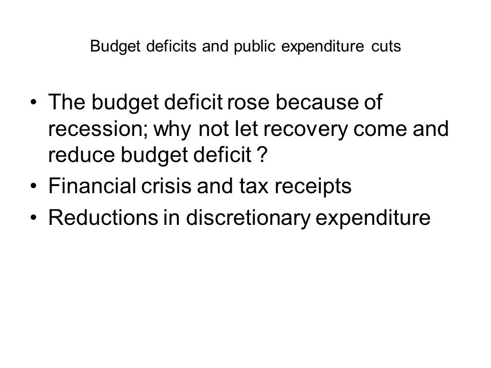 Budget deficits and public expenditure cuts The budget deficit rose because of recession; why not let recovery come and reduce budget deficit .