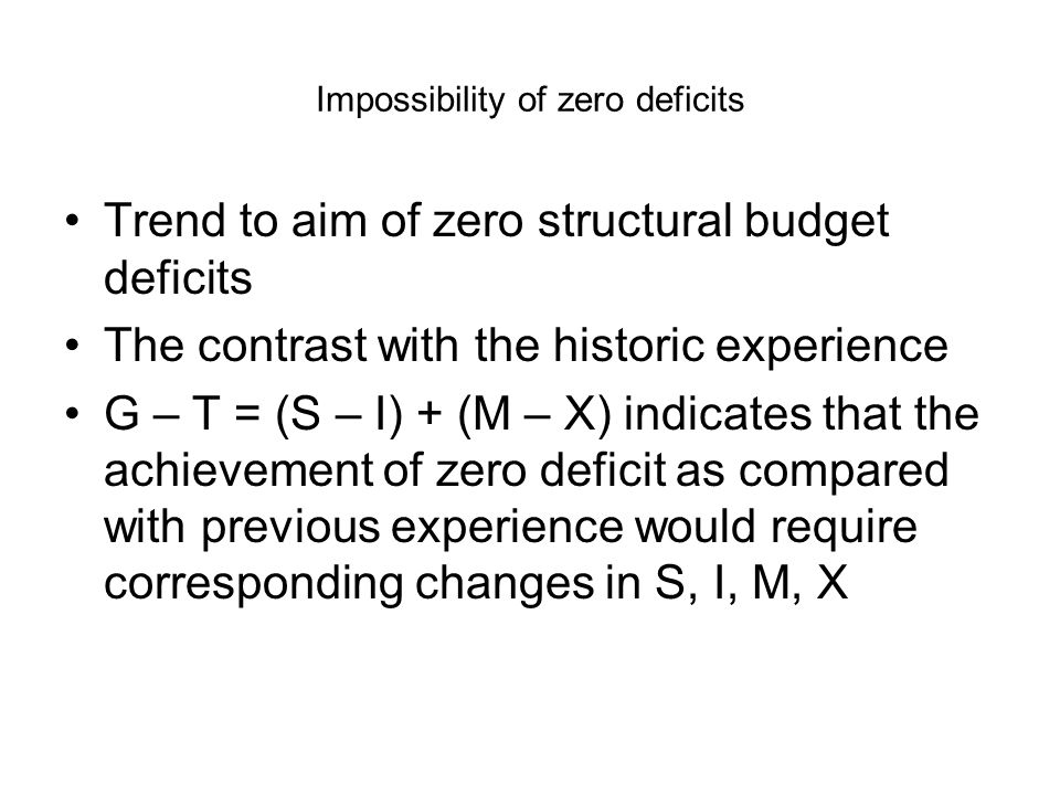 Impossibility of zero deficits Trend to aim of zero structural budget deficits The contrast with the historic experience G – T = (S – I) + (M – X) indicates that the achievement of zero deficit as compared with previous experience would require corresponding changes in S, I, M, X