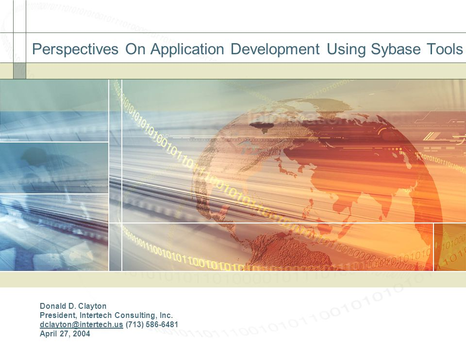 Perspectives On Application Development Using Sybase Tools Donald D. Clayton President, Intertech Consulting, Inc. dclayton@intertech.us (713) 586-648