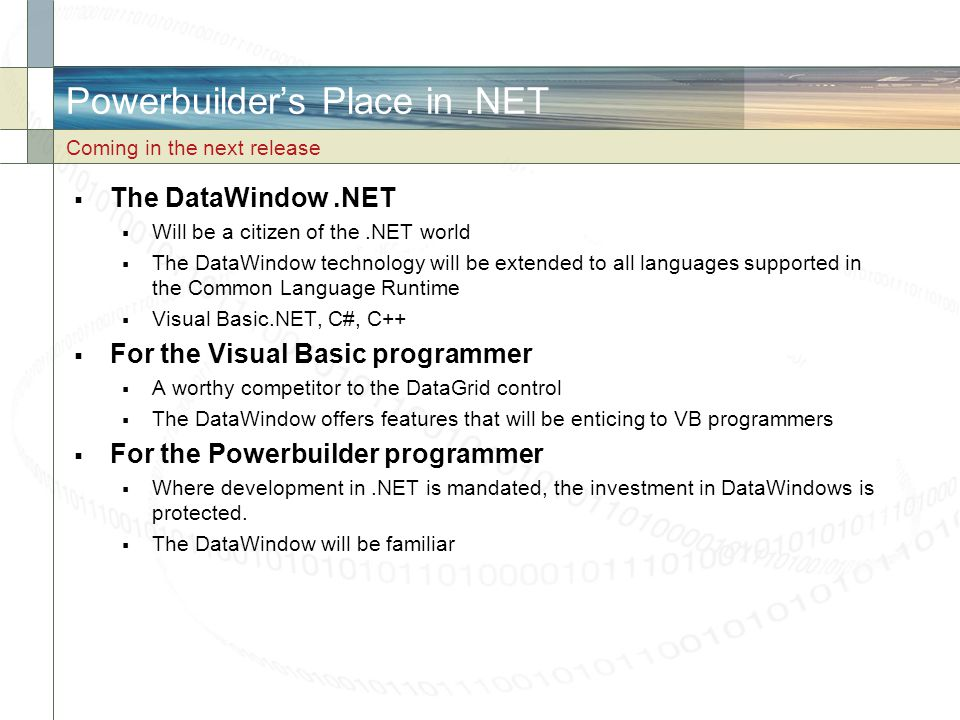 Powerbuilder's Place in.NET  The DataWindow.NET  Will be a citizen of the.NET world  The DataWindow technology will be extended to all languages su