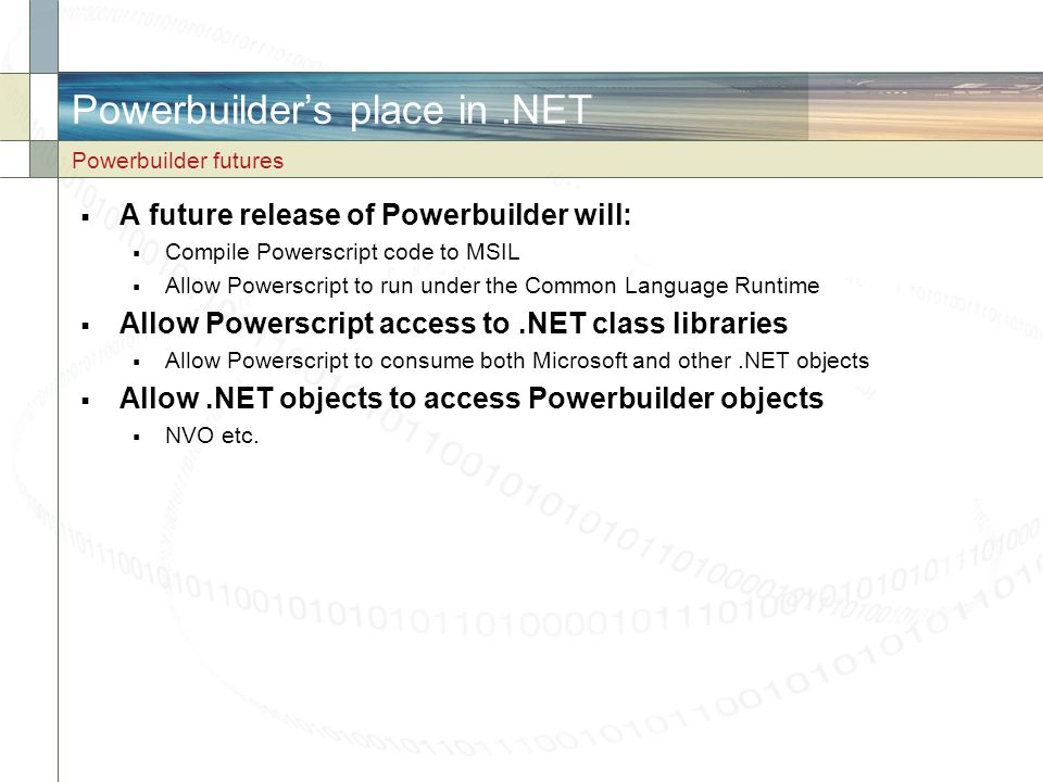 Powerbuilder's place in.NET  A future release of Powerbuilder will:  Compile Powerscript code to MSIL  Allow Powerscript to run under the Common La