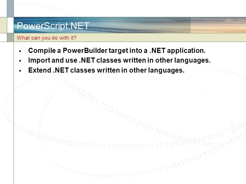 PowerScript.NET  Compile a PowerBuilder target into a.NET application.  Import and use.NET classes written in other languages.  Extend.NET classes