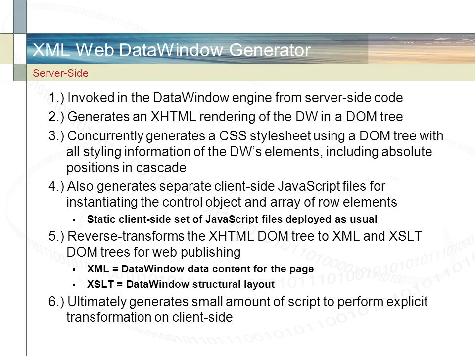 XML Web DataWindow Generator 1.) Invoked in the DataWindow engine from server-side code 2.) Generates an XHTML rendering of the DW in a DOM tree 3.) C