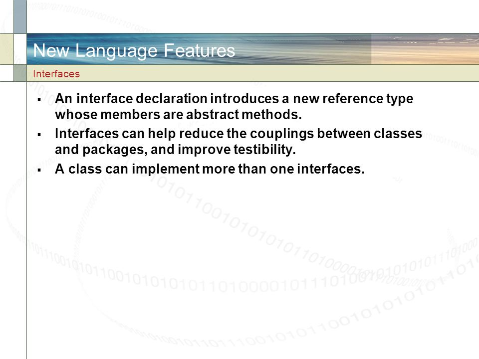 New Language Features  An interface declaration introduces a new reference type whose members are abstract methods.  Interfaces can help reduce the