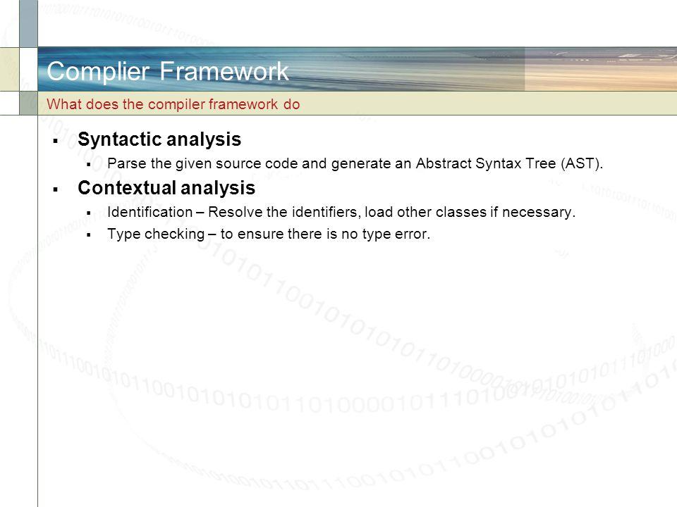Complier Framework  Syntactic analysis  Parse the given source code and generate an Abstract Syntax Tree (AST).  Contextual analysis  Identificati