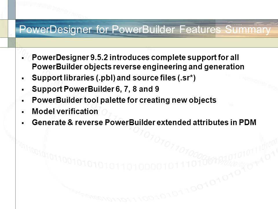 PowerDesigner for PowerBuilder Features Summary  PowerDesigner 9.5.2 introduces complete support for all PowerBuilder objects reverse engineering and