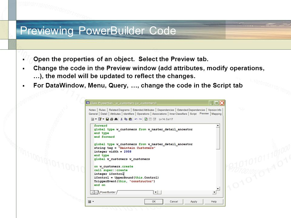 Previewing PowerBuilder Code  Open the properties of an object. Select the Preview tab.  Change the code in the Preview window (add attributes, modi