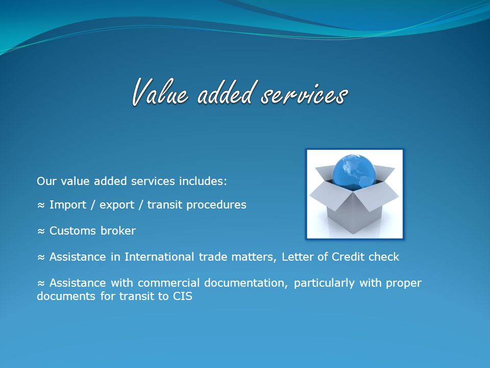 Our value added services includes: ≈ Import / export / transit procedures ≈ Customs broker ≈ Assistance in International trade matters, Letter of Credit check ≈ Assistance with commercial documentation, particularly with proper documents for transit to CIS