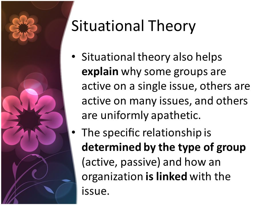 Situational Theory Situational theory also helps explain why some groups are active on a single issue, others are active on many issues, and others are uniformly apathetic.