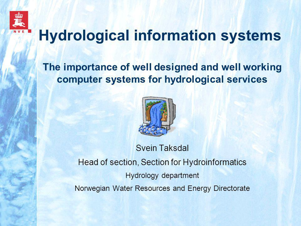 Hydrological information systems Svein Taksdal Head of section, Section for Hydroinformatics Hydrology department Norwegian Water Resources and Energy Directorate The importance of well designed and well working computer systems for hydrological services