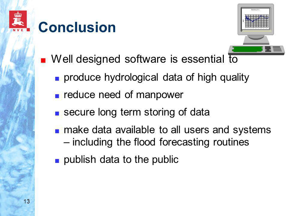 13 Conclusion ■ Well designed software is essential to ■ produce hydrological data of high quality ■ reduce need of manpower ■ secure long term storing of data ■ make data available to all users and systems – including the flood forecasting routines ■ publish data to the public