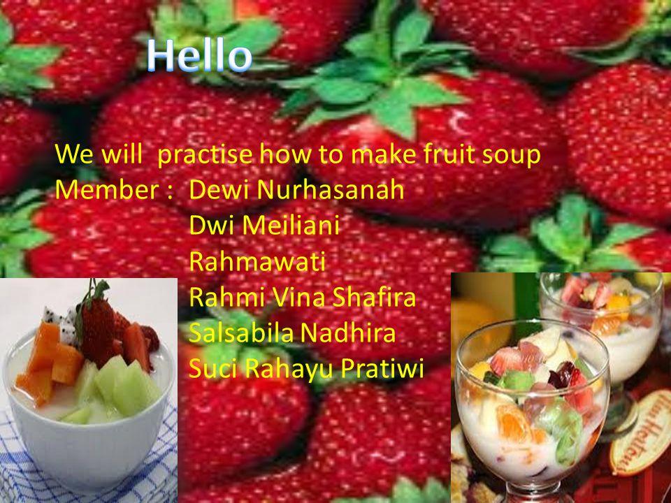 We will practise how to make fruit soup Member :Dewi Nurhasanah Dwi Meiliani Rahmawati Rahmi Vina Shafira Salsabila Nadhira Suci Rahayu Pratiwi
