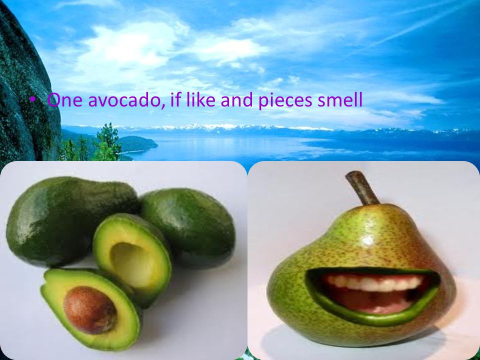 One avocado, if like and pieces smell