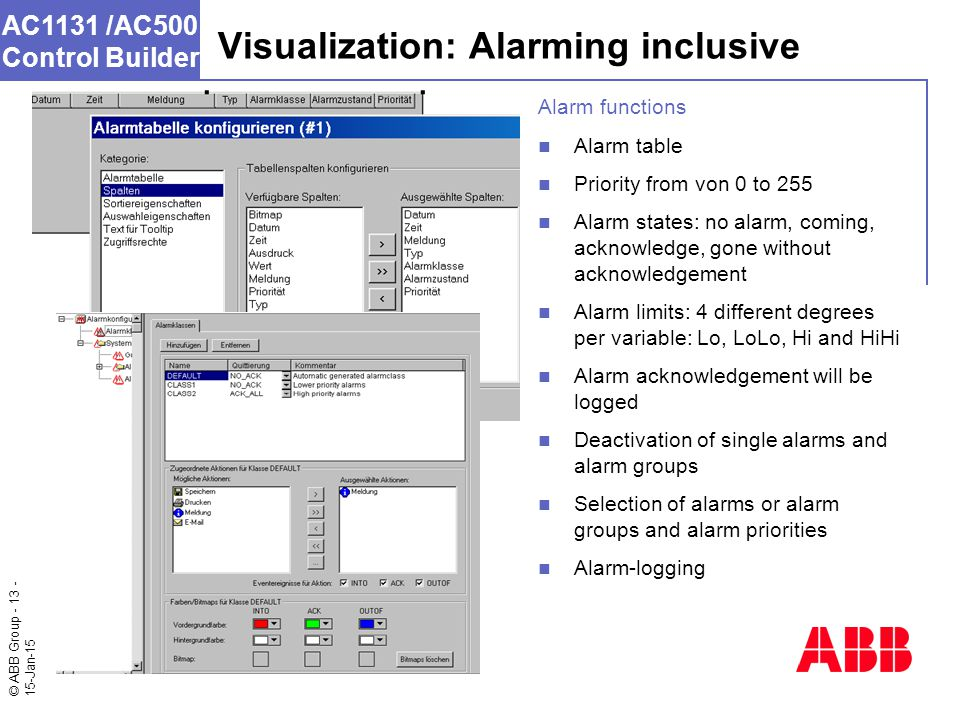 © ABB Group - 13 - 15-Jan-15 AC1131 /AC500 Control Builder Visualization: Alarming inclusive Alarm functions Alarm table Priority from von 0 to 255 Alarm states: no alarm, coming, acknowledge, gone without acknowledgement Alarm limits: 4 different degrees per variable: Lo, LoLo, Hi and HiHi Alarm acknowledgement will be logged Deactivation of single alarms and alarm groups Selection of alarms or alarm groups and alarm priorities Alarm-logging