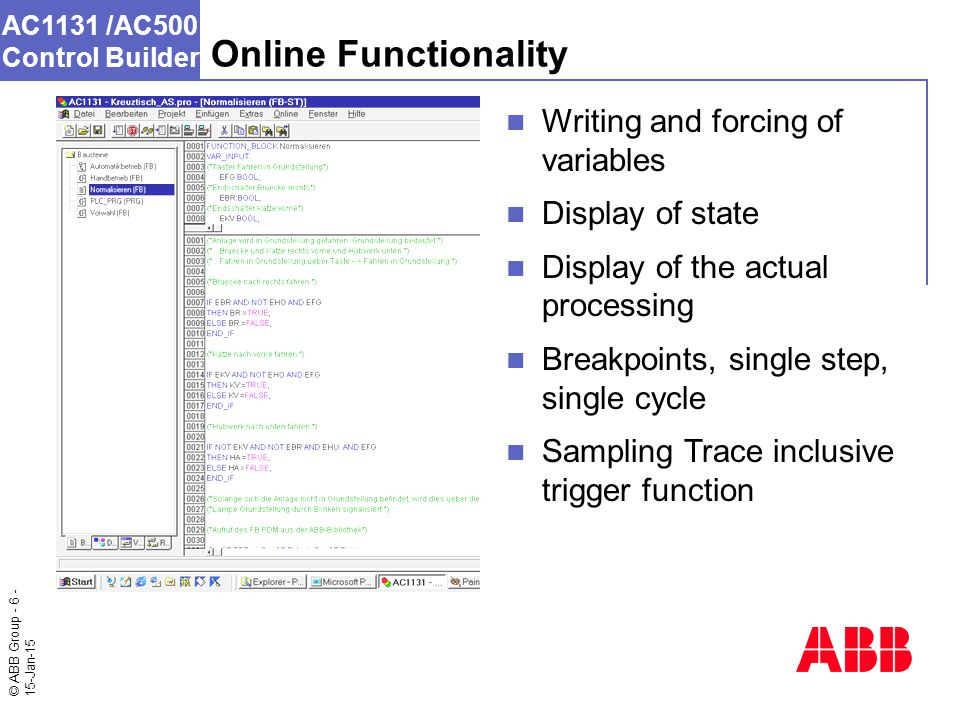 © ABB Group - 6 - 15-Jan-15 AC1131 /AC500 Control Builder Writing and forcing of variables Display of state Display of the actual processing Breakpoints, single step, single cycle Sampling Trace inclusive trigger function Online Functionality