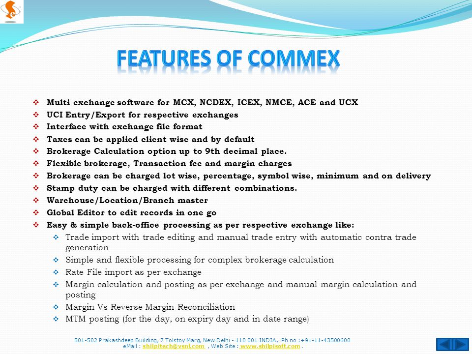  Multi exchange software for MCX, NCDEX, ICEX, NMCE, ACE and UCX  UCI Entry/Export for respective exchanges  Interface with exchange file format  Taxes can be applied client wise and by default  Brokerage Calculation option up to 9th decimal place.