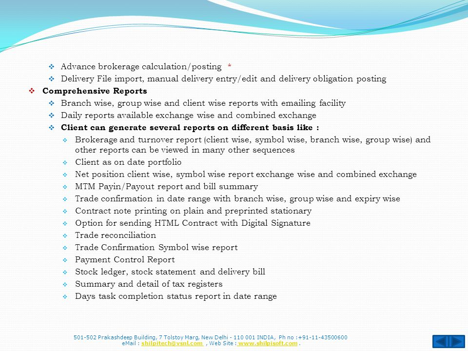  Advance brokerage calculation/posting *  Delivery File import, manual delivery entry/edit and delivery obligation posting  Comprehensive Reports  Branch wise, group wise and client wise reports with emailing facility  Daily reports available exchange wise and combined exchange  Client can generate several reports on different basis like :  Brokerage and turnover report (client wise, symbol wise, branch wise, group wise) and other reports can be viewed in many other sequences  Client as on date portfolio  Net position client wise, symbol wise report exchange wise and combined exchange  MTM Payin/Payout report and bill summary  Trade confirmation in date range with branch wise, group wise and expiry wise  Contract note printing on plain and preprinted stationary  Option for sending HTML Contract with Digital Signature  Trade reconciliation  Trade Confirmation Symbol wise report  Payment Control Report  Stock ledger, stock statement and delivery bill  Summary and detail of tax registers  Days task completion status report in date range 501-502 Prakashdeep Building, 7 Tolstoy Marg, New Delhi - 110 001 INDIA, Ph no :+91-11-43500600 eMail : shilpitech@vsnl.com, Web Site : www.shilpisoft.com.shilpitech@vsnl.com www.shilpisoft.com