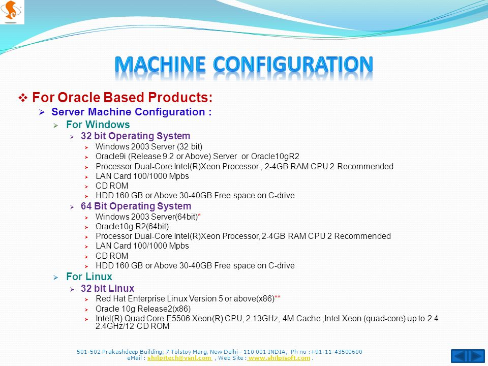  For Oracle Based Products:  Server Machine Configuration :  For Windows  32 bit Operating System  Windows 2003 Server (32 bit)  Oracle9i (Release 9.2 or Above) Server or Oracle10gR2  Processor Dual-Core Intel(R)Xeon Processor, 2-4GB RAM CPU 2 Recommended  LAN Card 100/1000 Mpbs  CD ROM  HDD 160 GB or Above 30-40GB Free space on C-drive  64 Bit Operating System  Windows 2003 Server(64bit)*  Oracle10g R2(64bit)  Processor Dual-Core Intel(R)Xeon Processor, 2-4GB RAM CPU 2 Recommended  LAN Card 100/1000 Mpbs  CD ROM  HDD 160 GB or Above 30-40GB Free space on C-drive  For Linux  32 bit Linux  Red Hat Enterprise Linux Version 5 or above(x86)**  Oracle 10g Release2(x86)  Intel(R) Quad Core E5506 Xeon(R) CPU, 2.13GHz, 4M Cache,Intel Xeon (quad-core) up to 2.4 2.4GHz/12 CD ROM 501-502 Prakashdeep Building, 7 Tolstoy Marg, New Delhi - 110 001 INDIA, Ph no :+91-11-43500600 eMail : shilpitech@vsnl.com, Web Site : www.shilpisoft.com.shilpitech@vsnl.com www.shilpisoft.com
