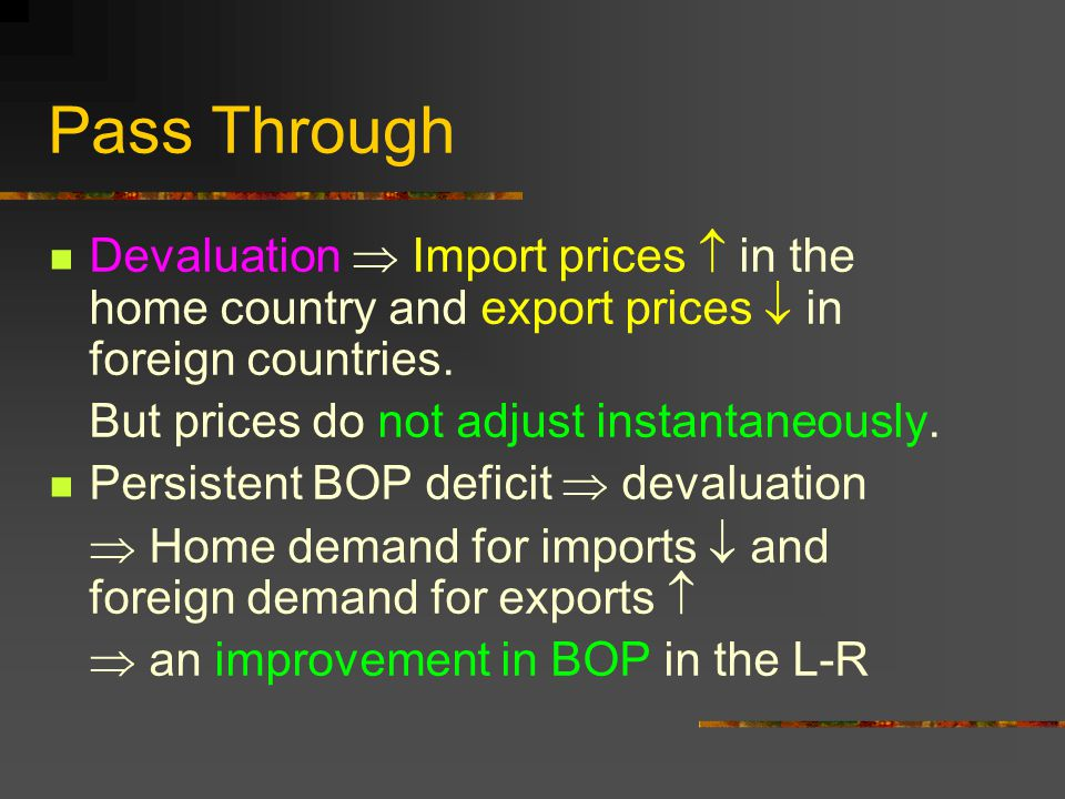 Pass Through Devaluation  Import prices  in the home country and export prices  in foreign countries. But prices do not adjust instantaneously. Per