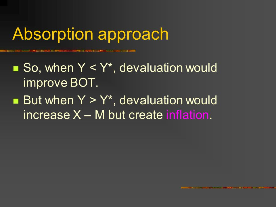 Absorption approach So, when Y < Y*, devaluation would improve BOT. But when Y > Y*, devaluation would increase X – M but create inflation.