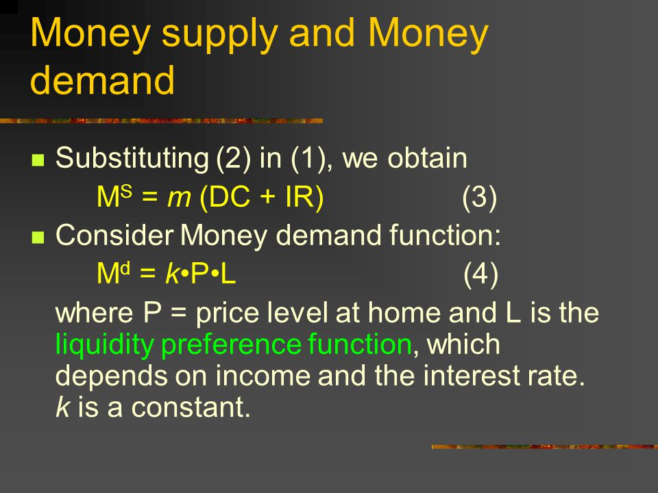 Money supply and Money demand Substituting (2) in (1), we obtain M S = m (DC + IR) (3) Consider Money demand function: M d = kPL (4) where P = price l