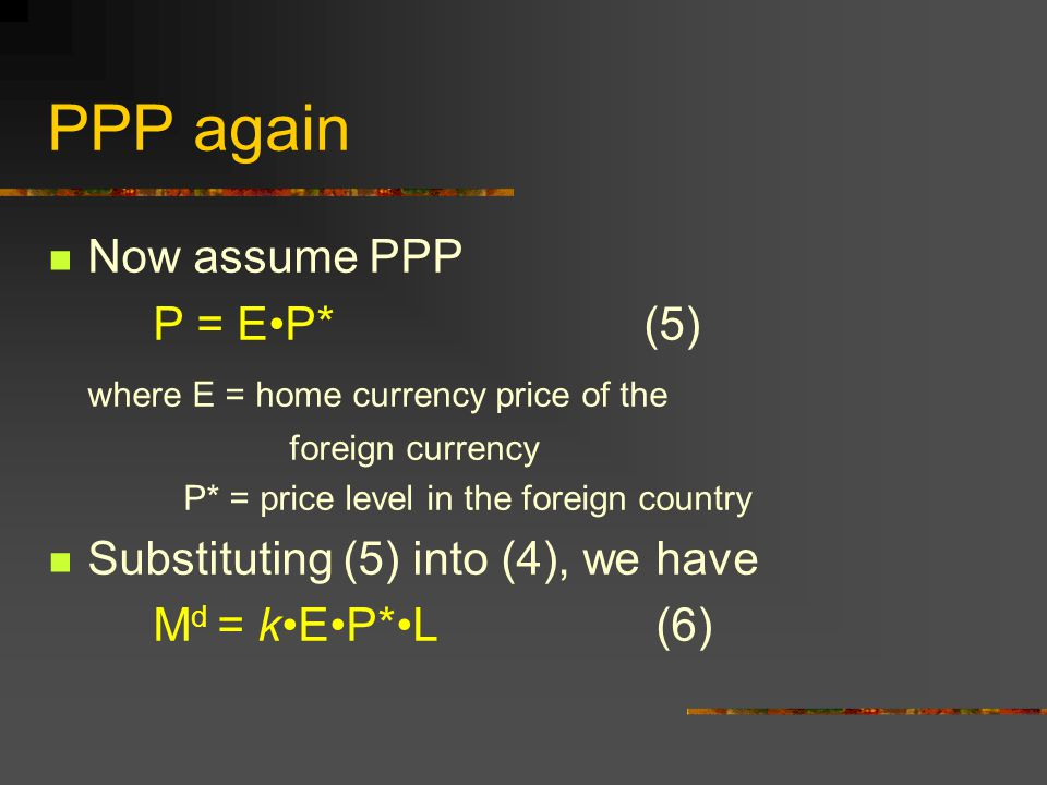 PPP again Now assume PPP P = EP* (5) where E = home currency price of the foreign currency P* = price level in the foreign country Substituting (5) in