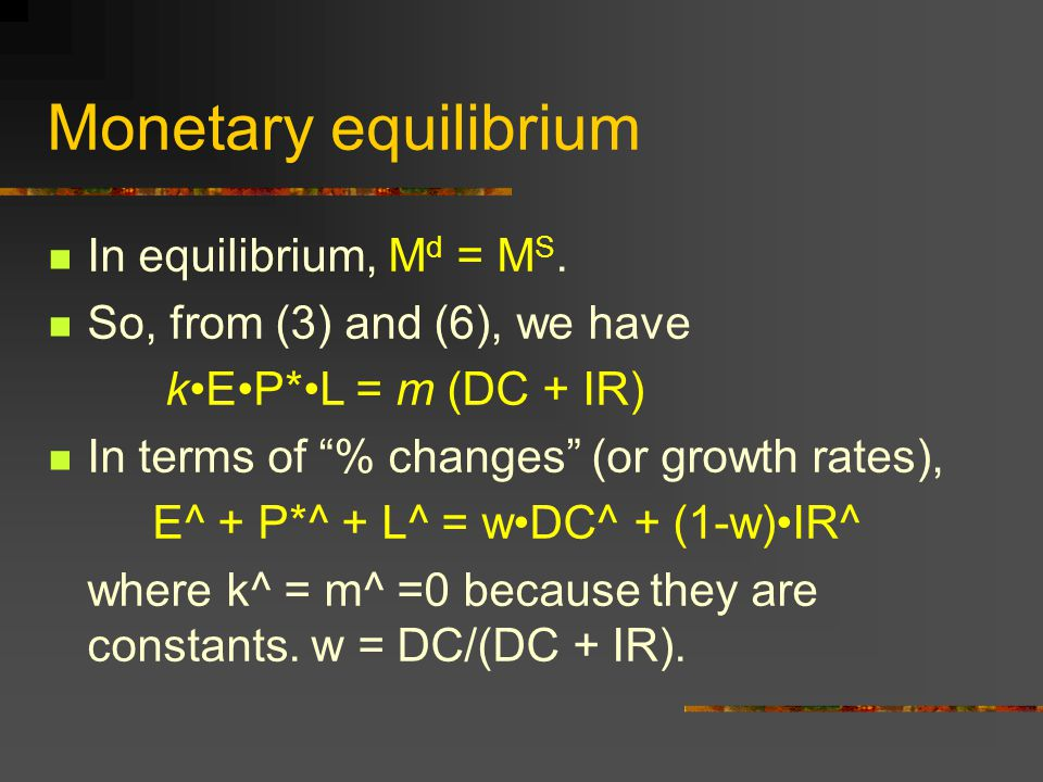 """Monetary equilibrium In equilibrium, M d = M S. So, from (3) and (6), we have kEP*L = m (DC + IR) In terms of """"% changes"""" (or growth rates), E^ + P*^"""