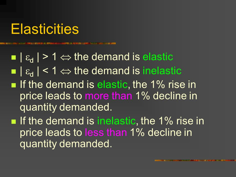 Elasticities |  d | > 1  the demand is elastic |  d | < 1  the demand is inelastic If the demand is elastic, the 1% rise in price leads to more th