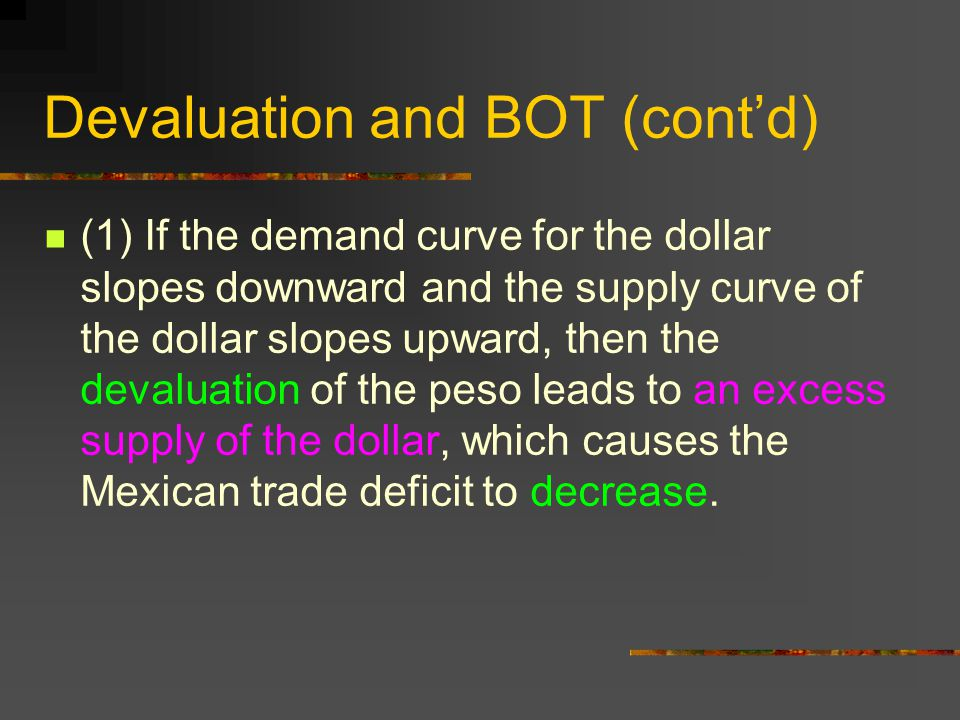 Devaluation and BOT (cont'd) (1) If the demand curve for the dollar slopes downward and the supply curve of the dollar slopes upward, then the devalua
