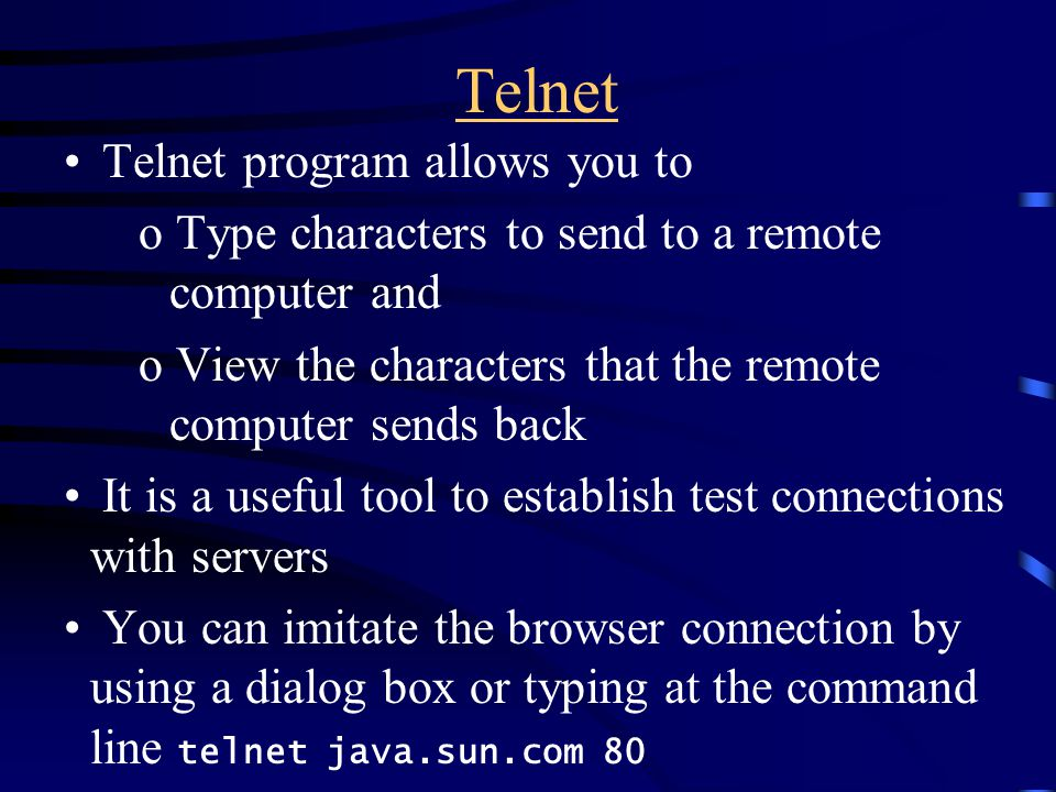 Telnet Telnet program allows you to o Type characters to send to a remote computer and o View the characters that the remote computer sends back It is a useful tool to establish test connections with servers You can imitate the browser connection by using a dialog box or typing at the command line telnet java.sun.com 80