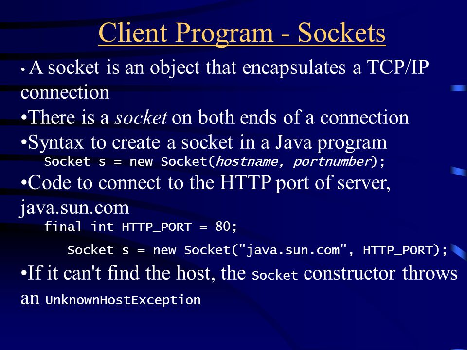 Client Program - Sockets A socket is an object that encapsulates a TCP/IP connection There is a socket on both ends of a connection Syntax to create a socket in a Java program Socket s = new Socket(hostname, portnumber); Code to connect to the HTTP port of server, java.sun.com final int HTTP_PORT = 80; Socket s = new Socket( java.sun.com , HTTP_PORT); If it can t find the host, the Socket constructor throws an UnknownHostException