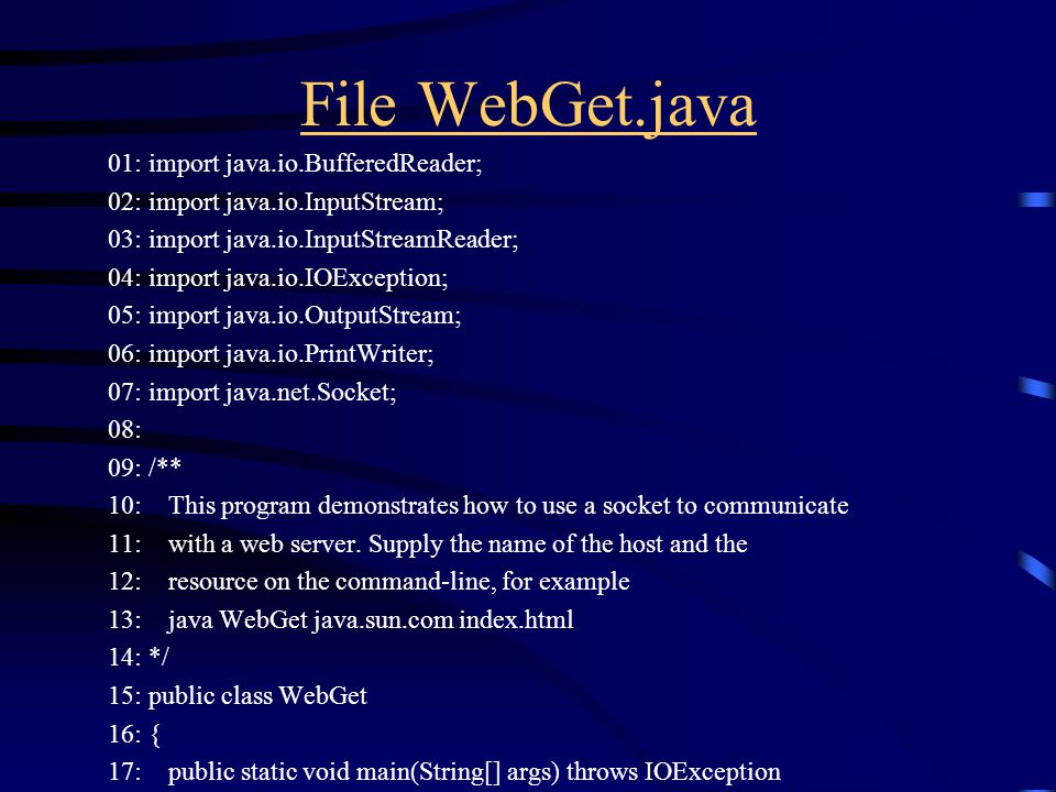 File WebGet.java 01: import java.io.BufferedReader; 02: import java.io.InputStream; 03: import java.io.InputStreamReader; 04: import java.io.IOException; 05: import java.io.OutputStream; 06: import java.io.PrintWriter; 07: import java.net.Socket; 08: 09: /** 10: This program demonstrates how to use a socket to communicate 11: with a web server.