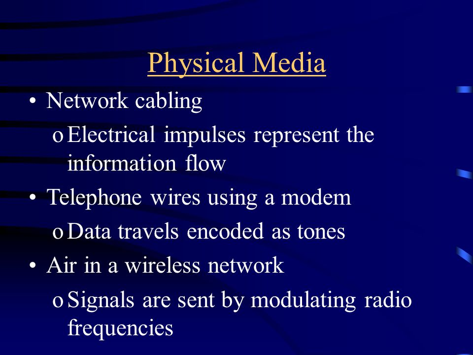 Physical Media Network cabling oElectrical impulses represent the information flow Telephone wires using a modem oData travels encoded as tones Air in a wireless network oSignals are sent by modulating radio frequencies