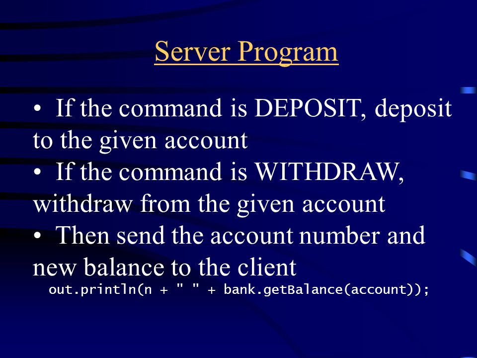 Server Program If the command is DEPOSIT, deposit to the given account If the command is WITHDRAW, withdraw from the given account Then send the account number and new balance to the client out.println(n + + bank.getBalance(account));