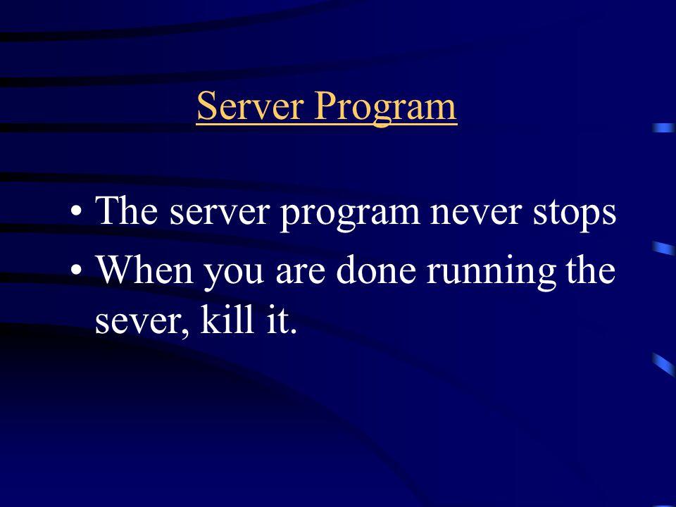 Server Program The server program never stops When you are done running the sever, kill it.