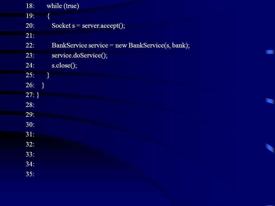 18: while (true) 19: { 20: Socket s = server.accept(); 21: 22: BankService service = new BankService(s, bank); 23: service.doService(); 24: s.close(); 25: } 26: } 27: } 28: 29: 30: 31: 32: 33: 34: 35: