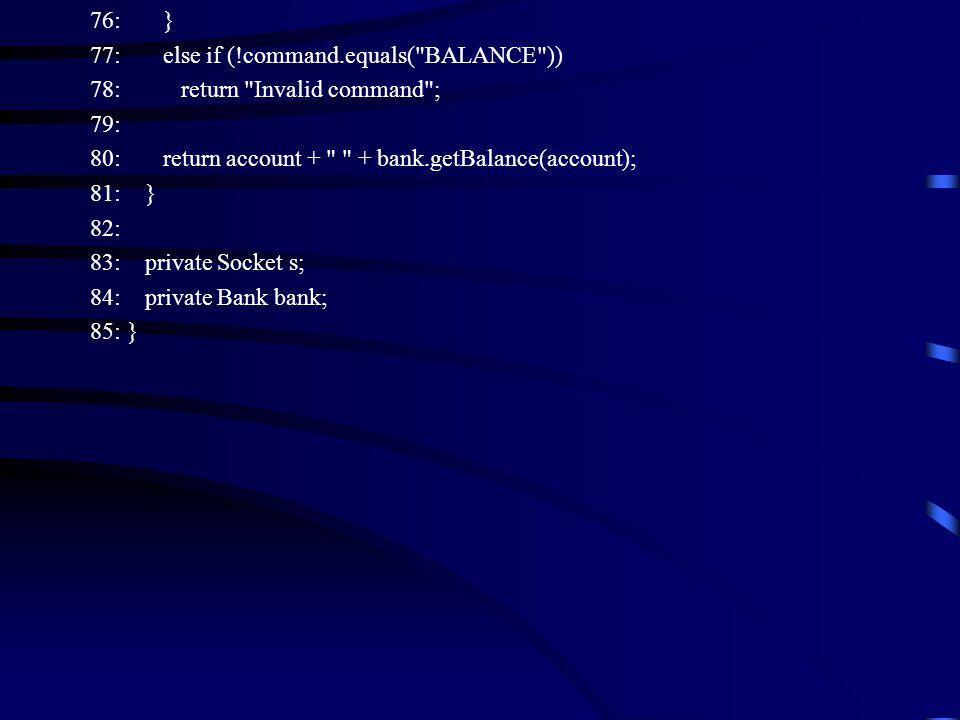 76: } 77: else if (!command.equals( BALANCE )) 78: return Invalid command ; 79: 80: return account + + bank.getBalance(account); 81: } 82: 83: private Socket s; 84: private Bank bank; 85: }