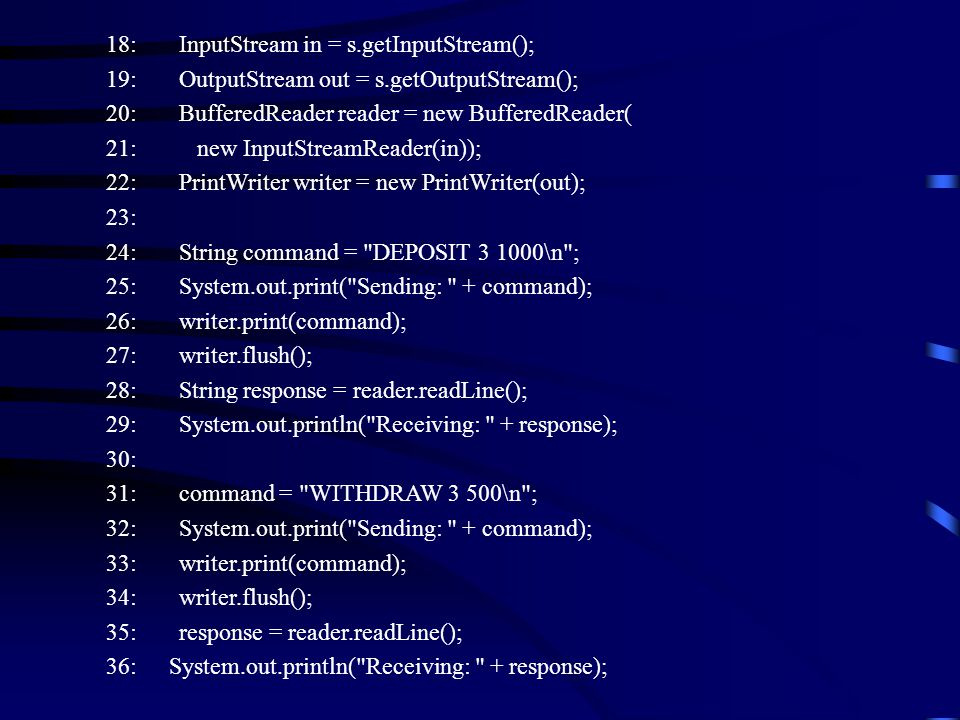 18: InputStream in = s.getInputStream(); 19: OutputStream out = s.getOutputStream(); 20: BufferedReader reader = new BufferedReader( 21: new InputStreamReader(in)); 22: PrintWriter writer = new PrintWriter(out); 23: 24: String command = DEPOSIT 3 1000\n ; 25: System.out.print( Sending: + command); 26: writer.print(command); 27: writer.flush(); 28: String response = reader.readLine(); 29: System.out.println( Receiving: + response); 30: 31: command = WITHDRAW 3 500\n ; 32: System.out.print( Sending: + command); 33: writer.print(command); 34: writer.flush(); 35: response = reader.readLine(); 36: System.out.println( Receiving: + response);