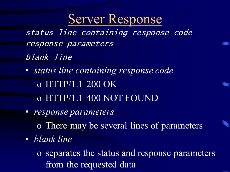 Server Response status line containing response code response parameters blank line status line containing response code oHTTP/1.1 200 OK oHTTP/1.1 400 NOT FOUND response parameters oThere may be several lines of parameters blank line oseparates the status and response parameters from the requested data
