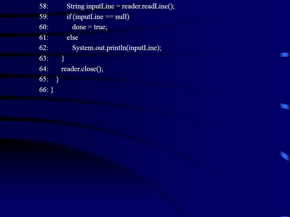 58: String inputLine = reader.readLine(); 59: if (inputLine == null) 60: done = true; 61: else 62: System.out.println(inputLine); 63: } 64: reader.close(); 65: } 66: }