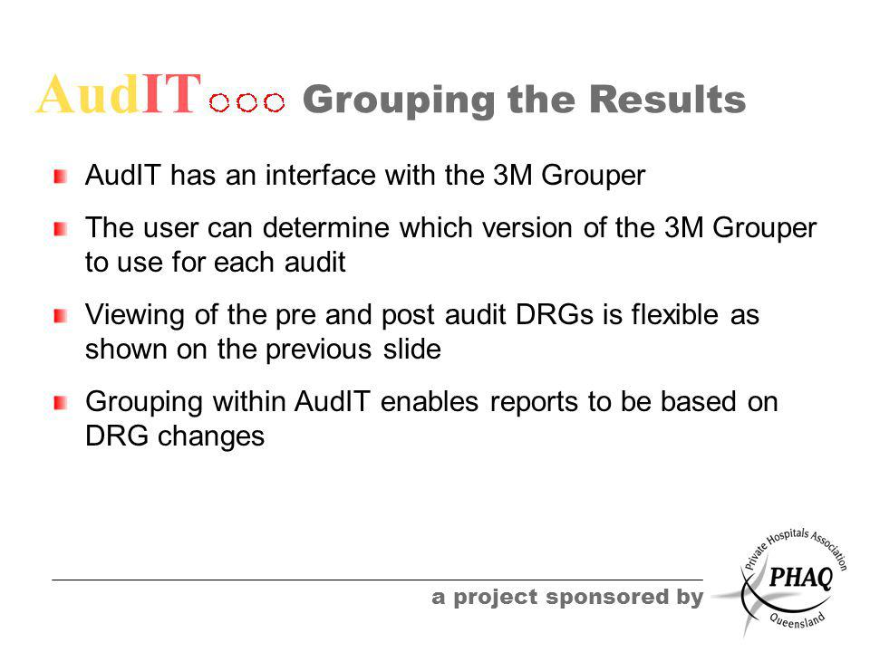 AudIT a project sponsored by Grouping the Results AudIT has an interface with the 3M Grouper The user can determine which version of the 3M Grouper to use for each audit Viewing of the pre and post audit DRGs is flexible as shown on the previous slide Grouping within AudIT enables reports to be based on DRG changes