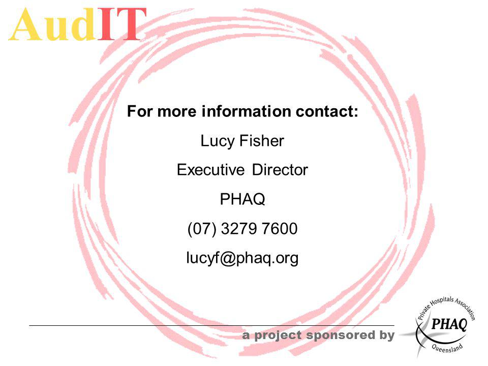 AudIT a project sponsored by For more information contact: Lucy Fisher Executive Director PHAQ (07) 3279 7600 lucyf@phaq.org