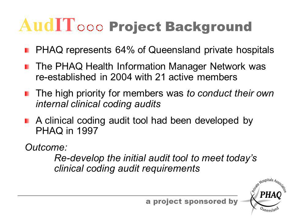 AudIT a project sponsored by Project Background PHAQ represents 64% of Queensland private hospitals The PHAQ Health Information Manager Network was re-established in 2004 with 21 active members The high priority for members was to conduct their own internal clinical coding audits A clinical coding audit tool had been developed by PHAQ in 1997 Outcome: Re-develop the initial audit tool to meet today's clinical coding audit requirements