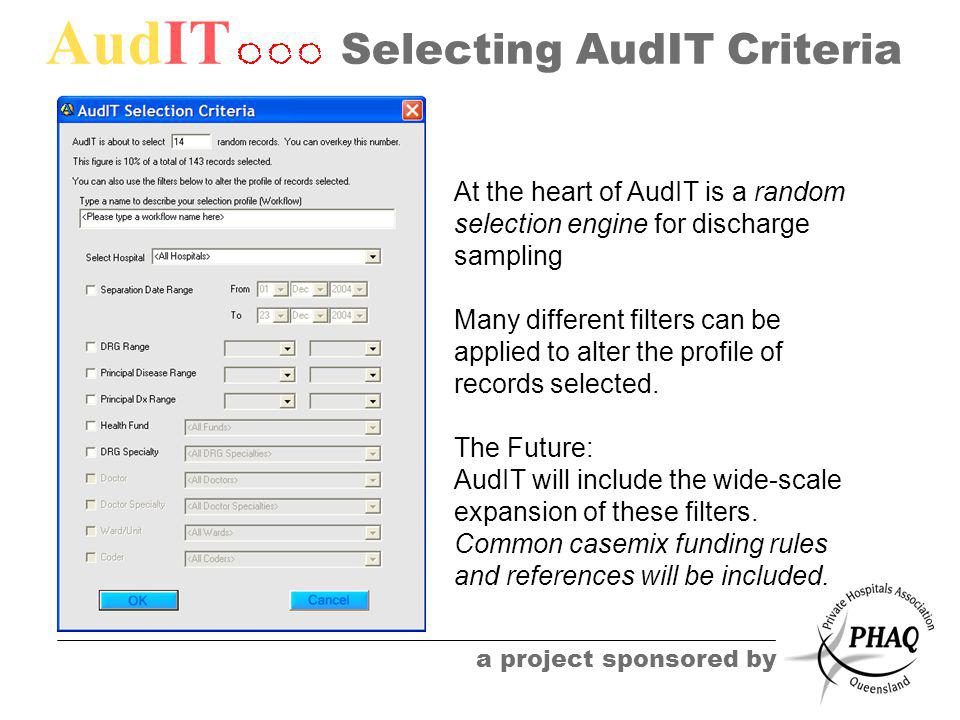 AudIT a project sponsored by Selecting AudIT Criteria At the heart of AudIT is a random selection engine for discharge sampling Many different filters can be applied to alter the profile of records selected.