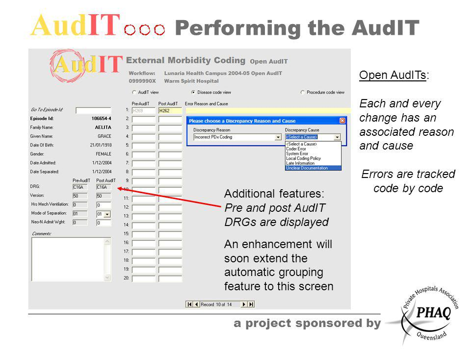 AudIT a project sponsored by Performing the AudIT Additional features: Pre and post AudIT DRGs are displayed An enhancement will soon extend the automatic grouping feature to this screen Open AudITs: Each and every change has an associated reason and cause Errors are tracked code by code
