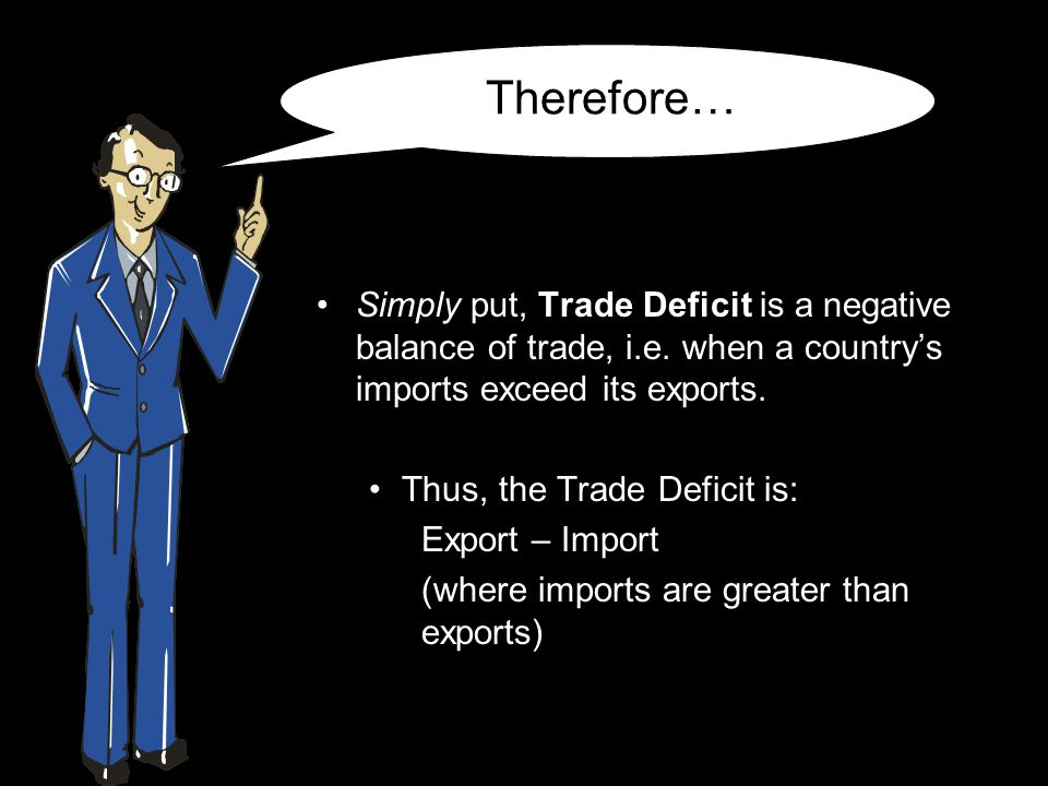 Therefore… Simply put, Trade Deficit is a negative balance of trade, i.e. when a country's imports exceed its exports. Thus, the Trade Deficit is: Exp