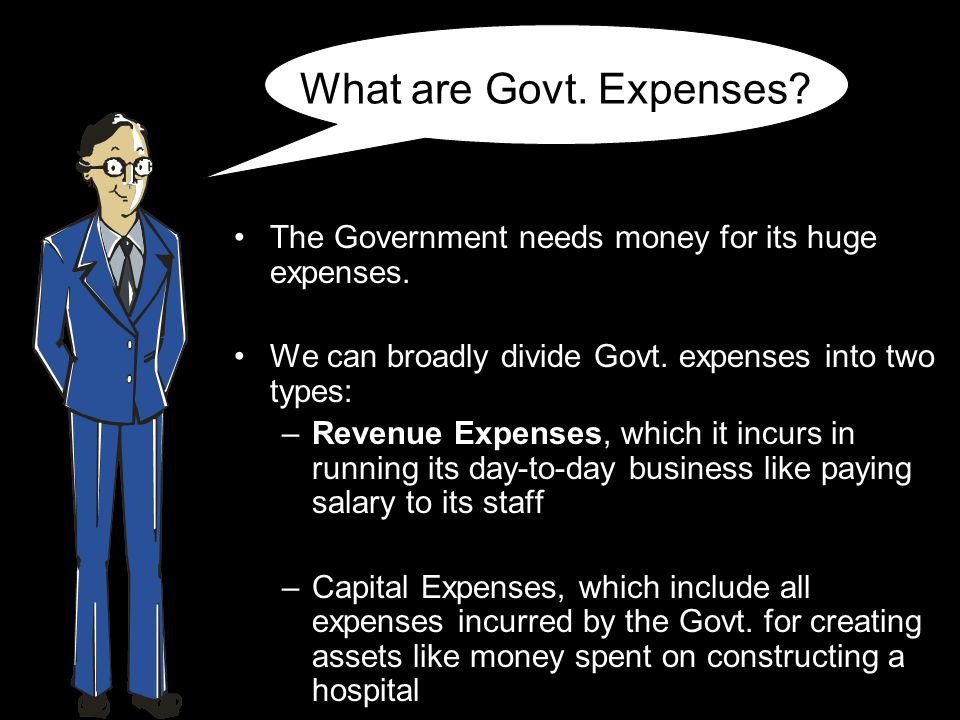 What are Govt. Expenses? The Government needs money for its huge expenses. We can broadly divide Govt. expenses into two types: –Revenue Expenses, whi
