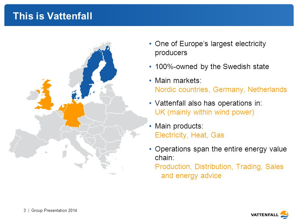 This is Vattenfall One of Europe's largest electricity producers 100%-owned by the Swedish state Main markets: Nordic countries, Germany, Netherlands