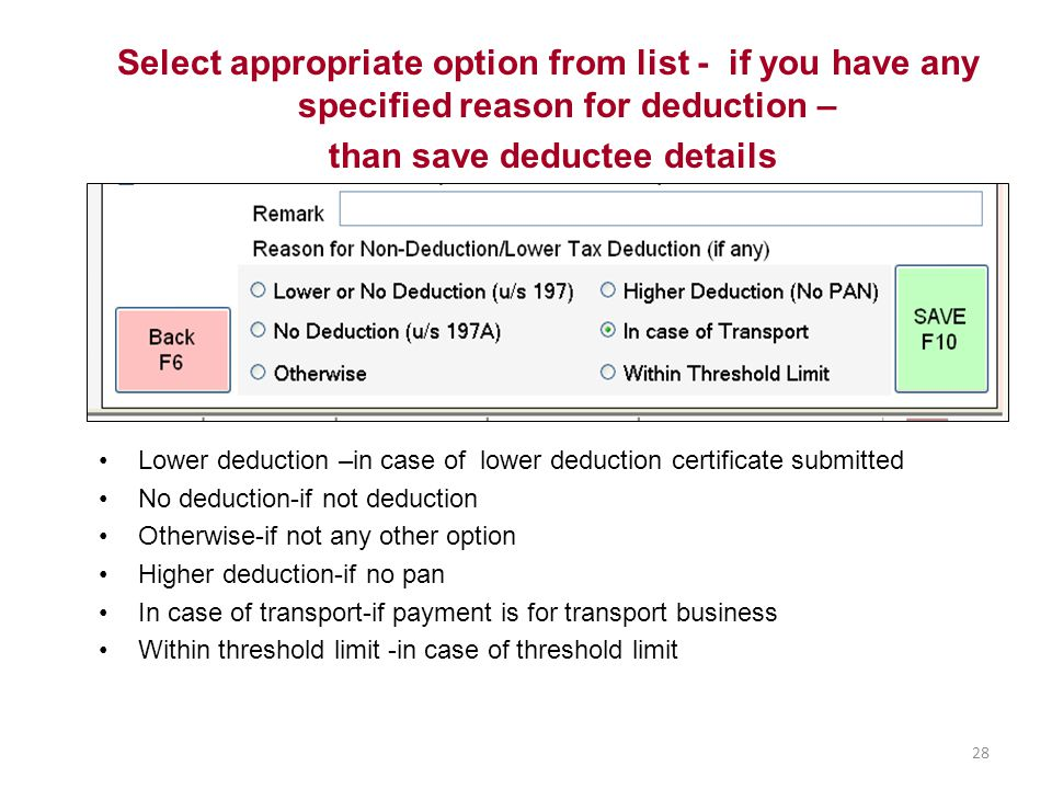 Lower deduction –in case of lower deduction certificate submitted No deduction-if not deduction Otherwise-if not any other option Higher deduction-if no pan In case of transport-if payment is for transport business Within threshold limit -in case of threshold limit Select appropriate option from list - if you have any specified reason for deduction – than save deductee details 28