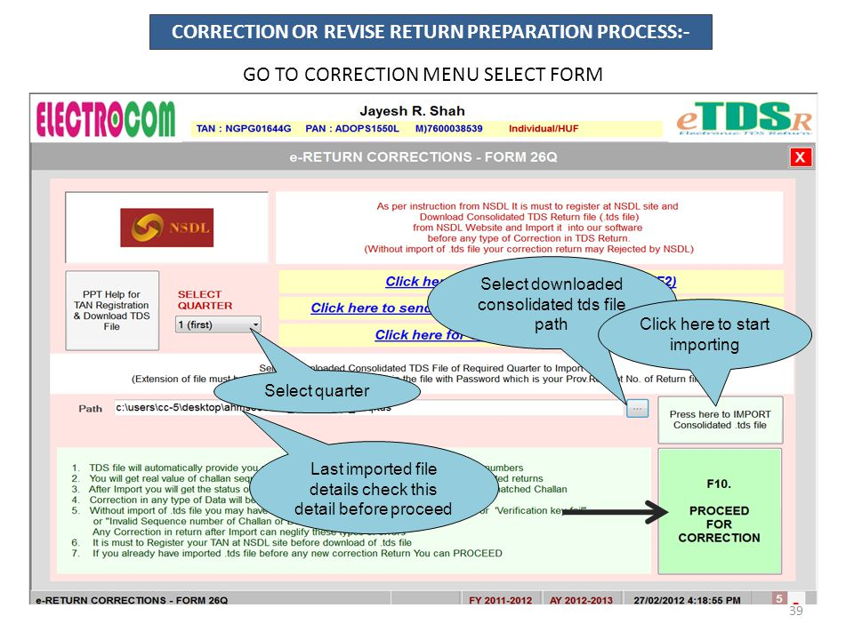 CORRECTION OR REVISE RETURN PREPARATION PROCESS:- GO TO CORRECTION MENU SELECT FORM Select quarter Select downloaded consolidated tds file path Click